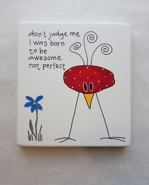 don´t judge med ... I was born to be awesome not perfect